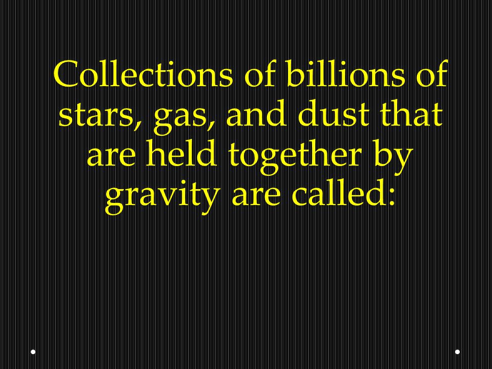 Collections of billions of stars, gas, and dust that are held together by gravity are called: