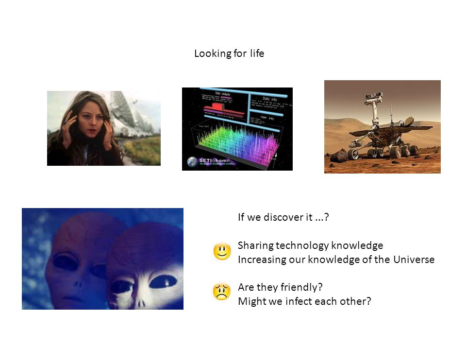 Looking for life If we discover it...? Sharing technology knowledge Increasing our knowledge of the Universe Are they friendly? Might we infect each o