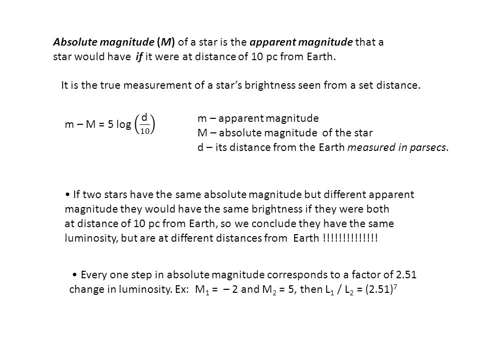 Absolute magnitude (M) of a star is the apparent magnitude that a star would have if it were at distance of 10 pc from Earth. It is the true measureme