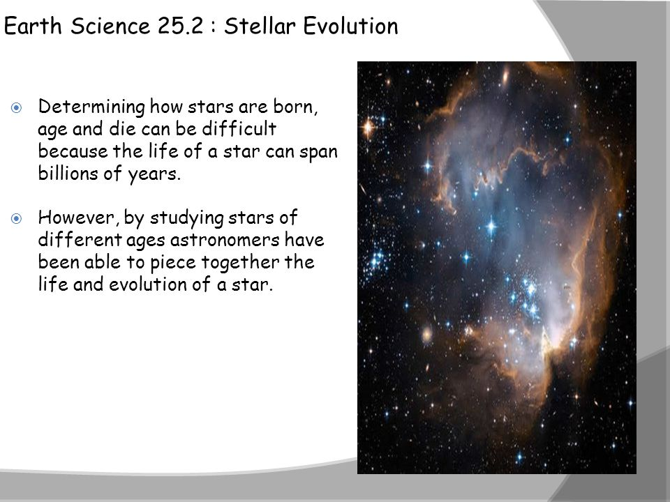 Earth Science 25.2 : Stellar Evolution  Determining how stars are born, age and die can be difficult because the life of a star can span billions of