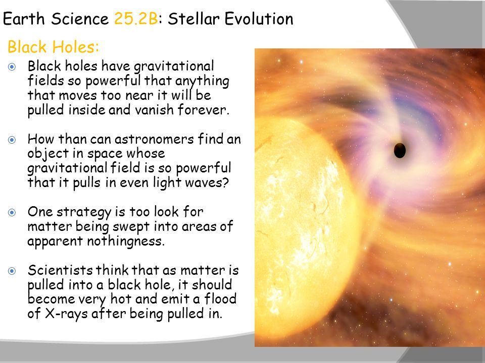 Earth Science 25.2B: Stellar Evolution Black Holes:  Black holes have gravitational fields so powerful that anything that moves too near it will be p
