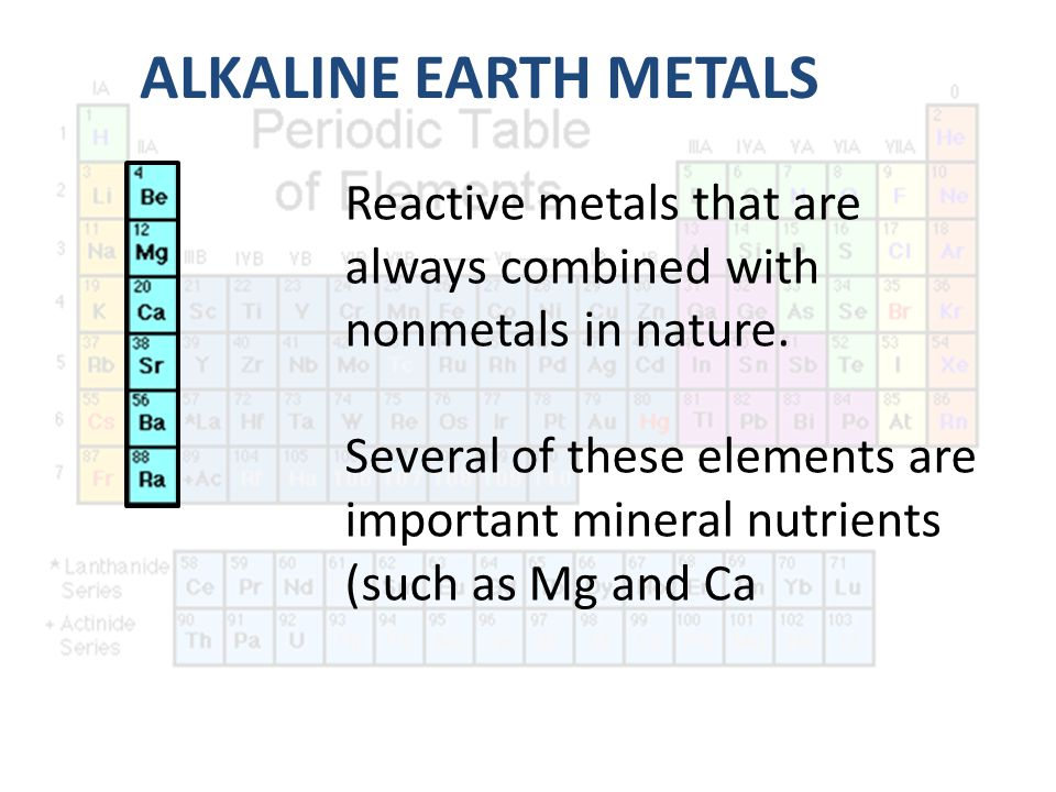 ALKALINE EARTH METALS Reactive metals that are always combined with nonmetals in nature.