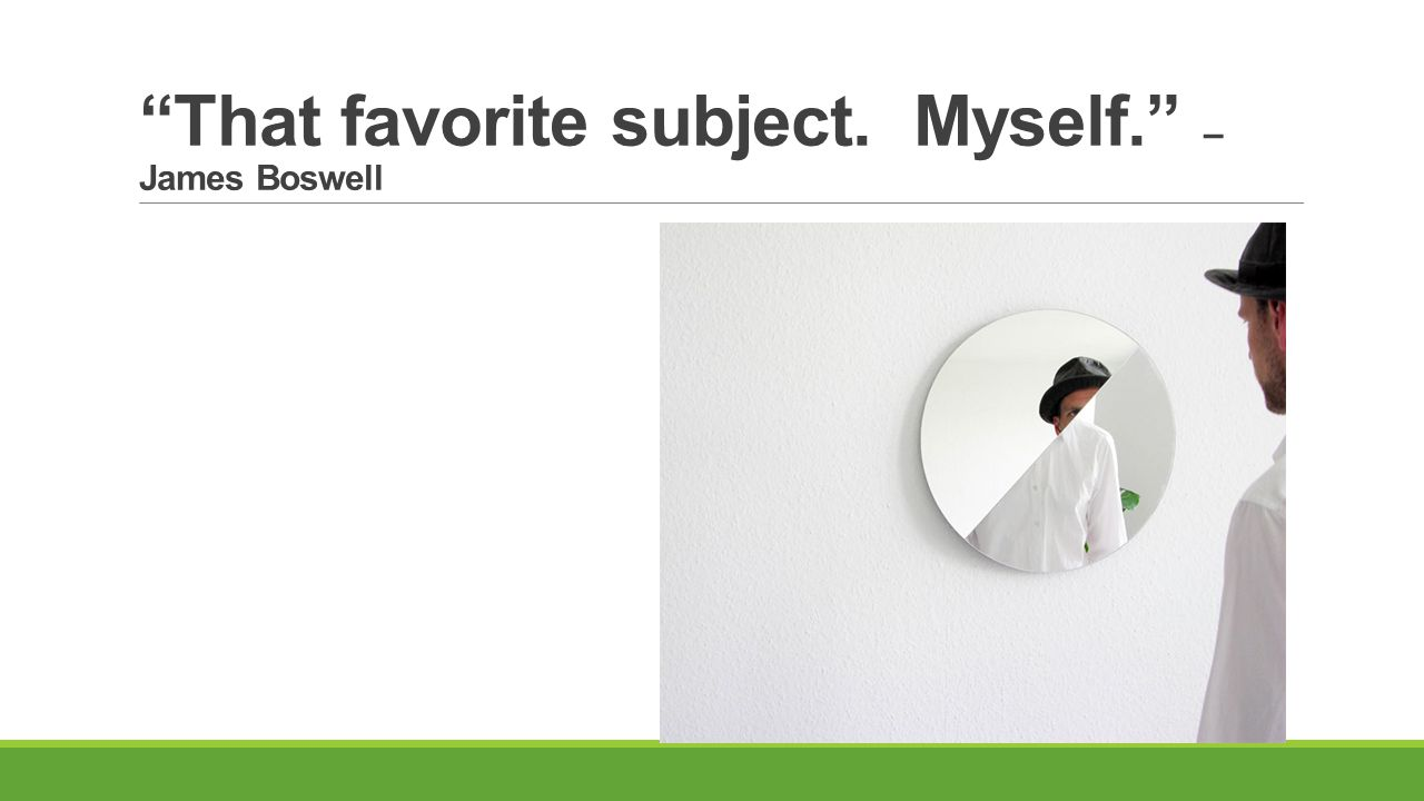 That favorite subject. Myself. – James Boswell
