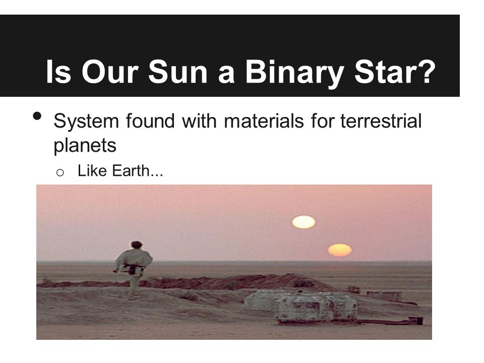 Is Our Sun a Binary Star? System found with materials for terrestrial planets o Like Earth...