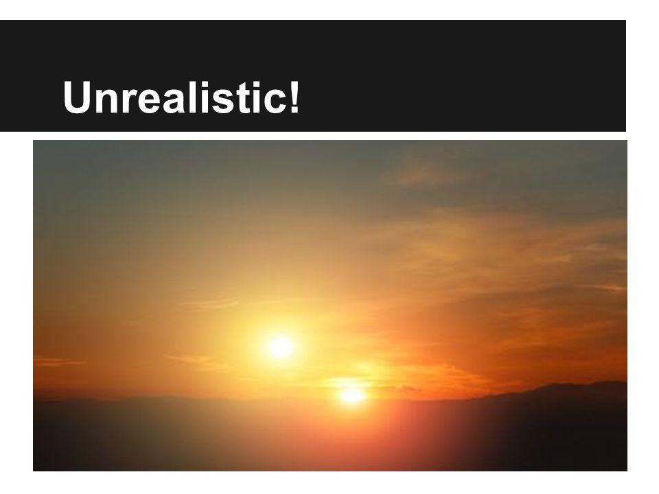 Unrealistic!