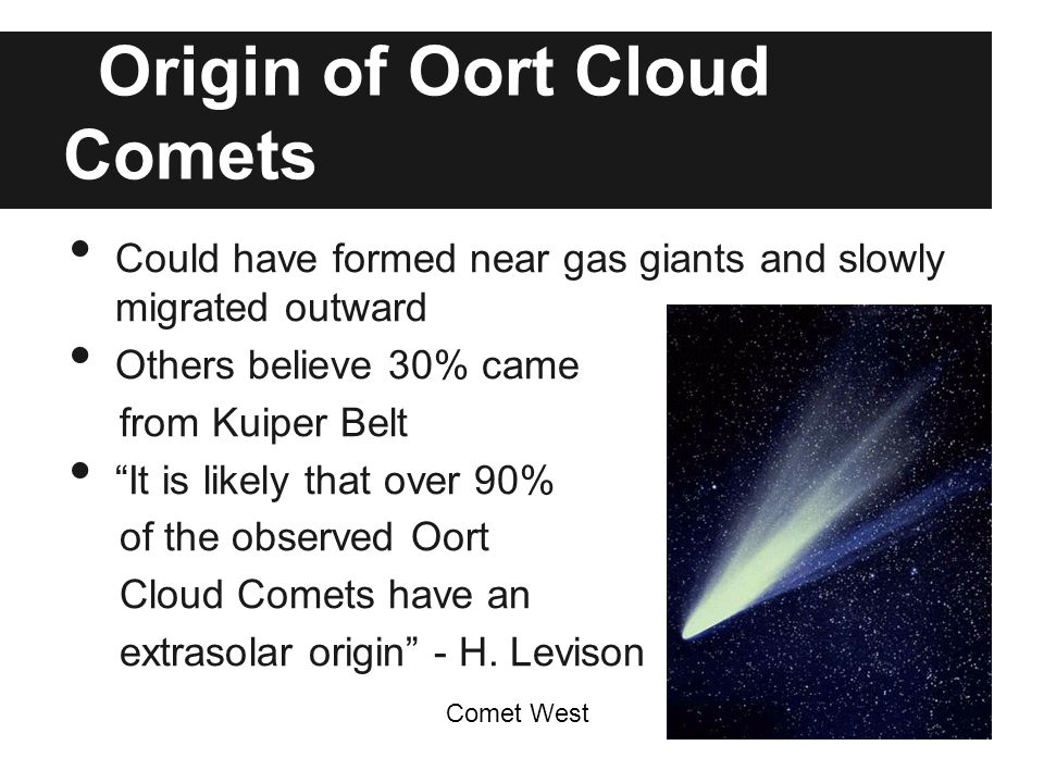 Origin of Oort Cloud Comets Could have formed near gas giants and slowly migrated outward Others believe 30% came from Kuiper Belt It is likely that over 90% of the observed Oort Cloud Comets have an extrasolar origin - H.