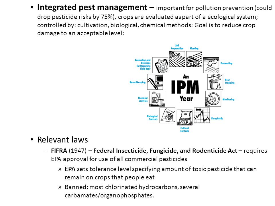 Integrated pest management – important for pollution prevention (could drop pesticide risks by 75%), crops are evaluated as part of a ecological system; controlled by: cultivation, biological, chemical methods: Goal is to reduce crop damage to an acceptable level: Relevant laws – FIFRA (1947) – Federal Insecticide, Fungicide, and Rodenticide Act – requires EPA approval for use of all commercial pesticides » EPA sets tolerance level specifying amount of toxic pesticide that can remain on crops that people eat » Banned: most chlorinated hydrocarbons, several carbamates/organophosphates.