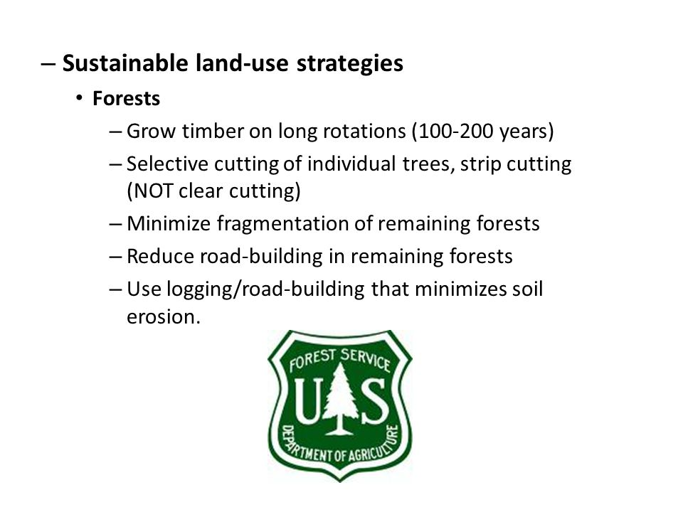 – Sustainable land-use strategies Forests – Grow timber on long rotations (100-200 years) – Selective cutting of individual trees, strip cutting (NOT clear cutting) – Minimize fragmentation of remaining forests – Reduce road-building in remaining forests – Use logging/road-building that minimizes soil erosion.