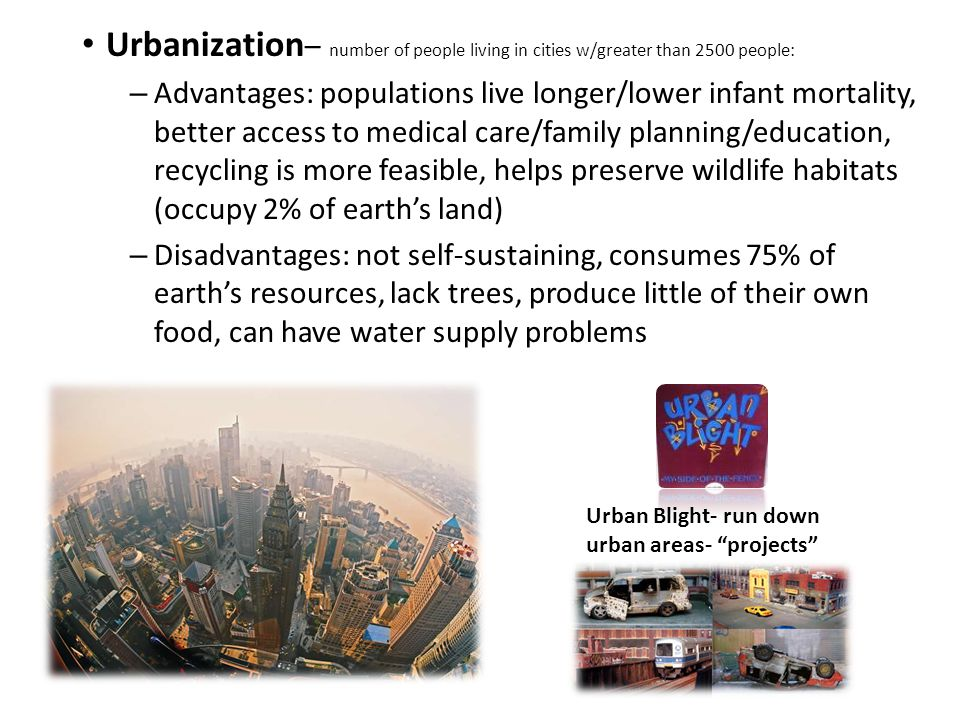 Urbanization – number of people living in cities w/greater than 2500 people: – Advantages: populations live longer/lower infant mortality, better access to medical care/family planning/education, recycling is more feasible, helps preserve wildlife habitats (occupy 2% of earth's land) – Disadvantages: not self-sustaining, consumes 75% of earth's resources, lack trees, produce little of their own food, can have water supply problems Urban Blight- run down urban areas- projects