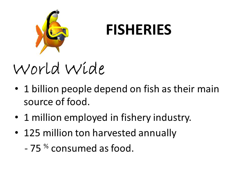 World Wide 1 billion people depend on fish as their main source of food.