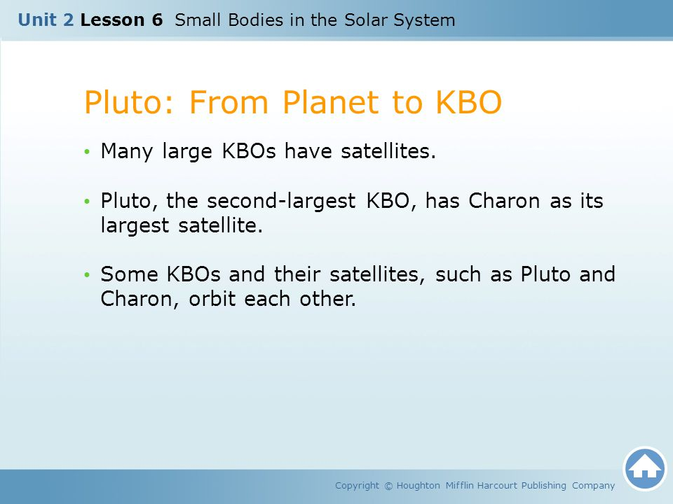 Unit 2 Lesson 6 Small Bodies in the Solar System Pluto: From Planet to KBO Copyright © Houghton Mifflin Harcourt Publishing Company Many large KBOs ha