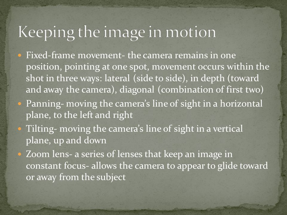 Movement of subject- lateral movement exclusively creates a flat image, so diagonal or head-on movement is used Movement of camera Apparent camera movement- using zoom lenses Change of focal planes- created using rack focus, one continuous shot focusing the camera lens, in turn, on objects in different planes of depth Deep focus- the use of special lenses that allow the camera to focus simultaneously and with equal clarity on objects anywhere from two feet to several hundred feet away