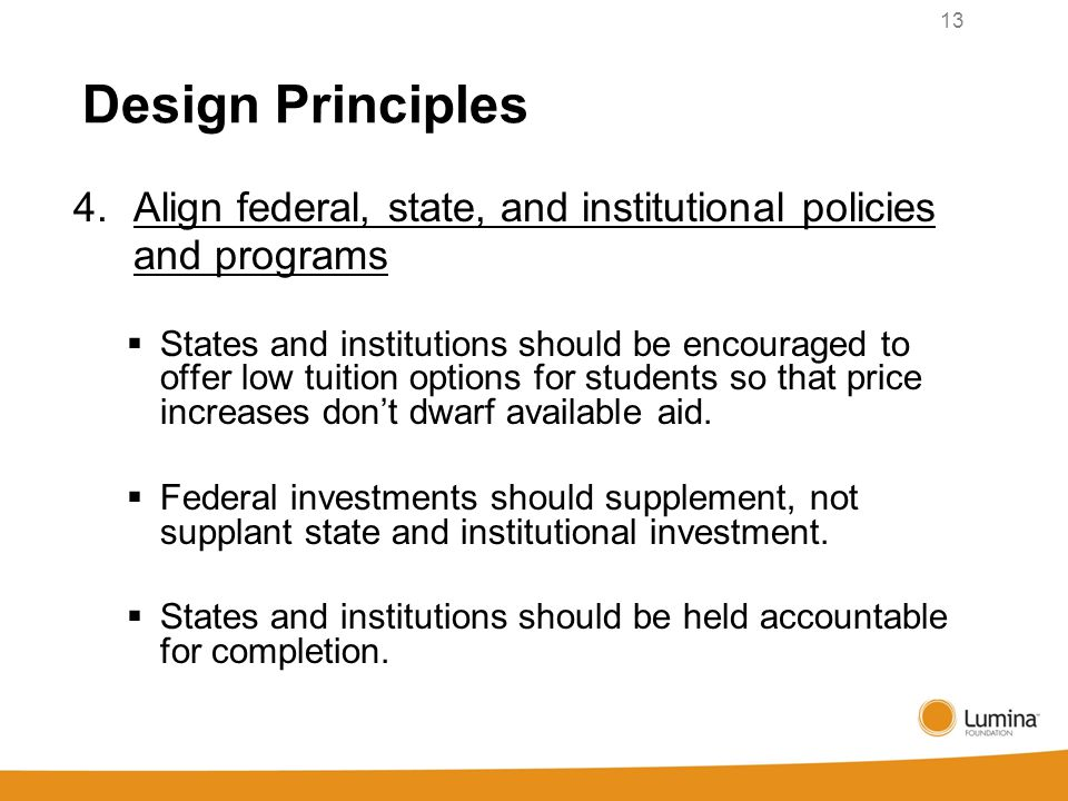 Design Principles 4. Align federal, state, and institutional policies and programs  States and institutions should be encouraged to offer low tuition