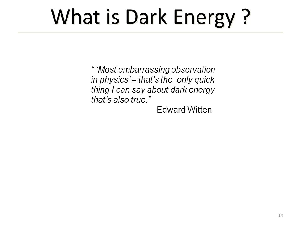 "19 What is Dark Energy ? "" 'Most embarrassing observation in physics' – that's the only quick thing I can say about dark energy that's also true."" Edw"