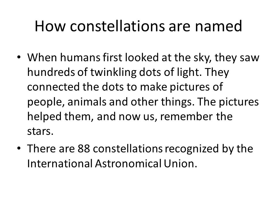 How constellations are named When humans first looked at the sky, they saw hundreds of twinkling dots of light.