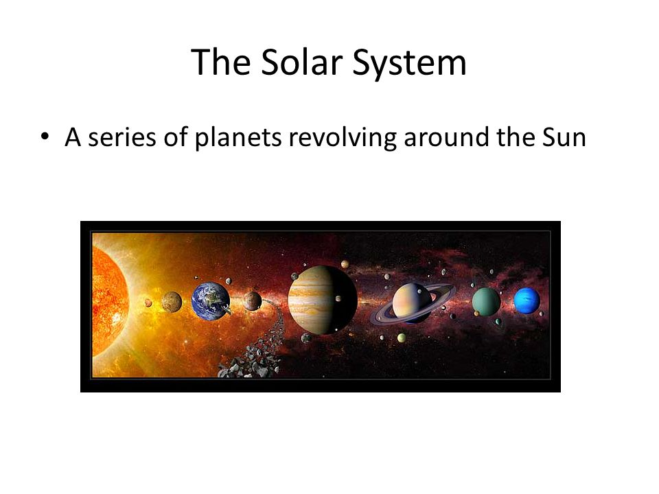 The Solar System A series of planets revolving around the Sun
