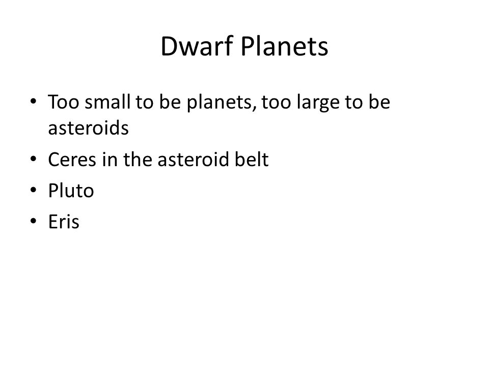 Dwarf Planets Too small to be planets, too large to be asteroids Ceres in the asteroid belt Pluto Eris