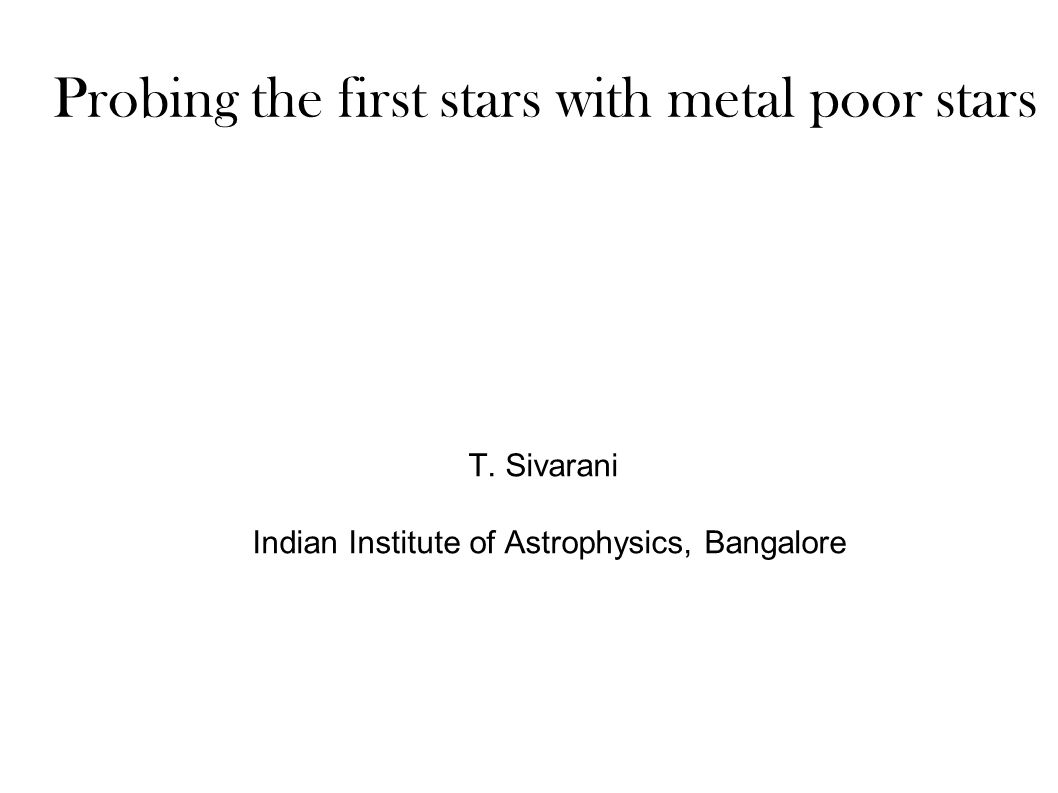 Probing the first stars with metal poor stars T. Sivarani Indian Institute of Astrophysics, Bangalore