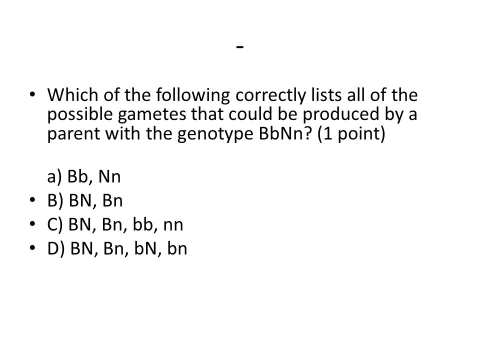 - Which of the following correctly lists all of the possible gametes that could be produced by a parent with the genotype BbNn.