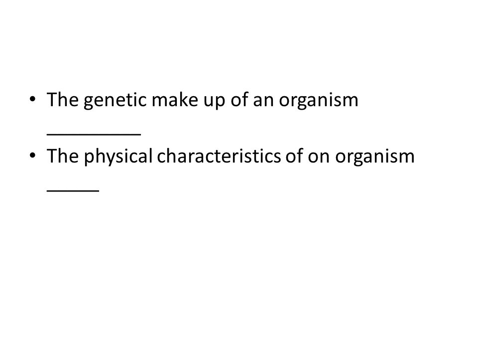 The genetic make up of an organism _________ The physical characteristics of on organism _____