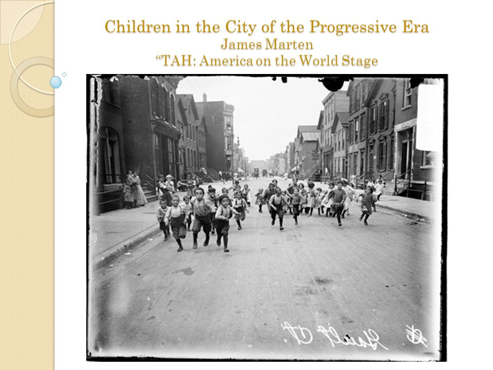 Children in the City of the Progressive Era James Marten TAH: America on the World Stage