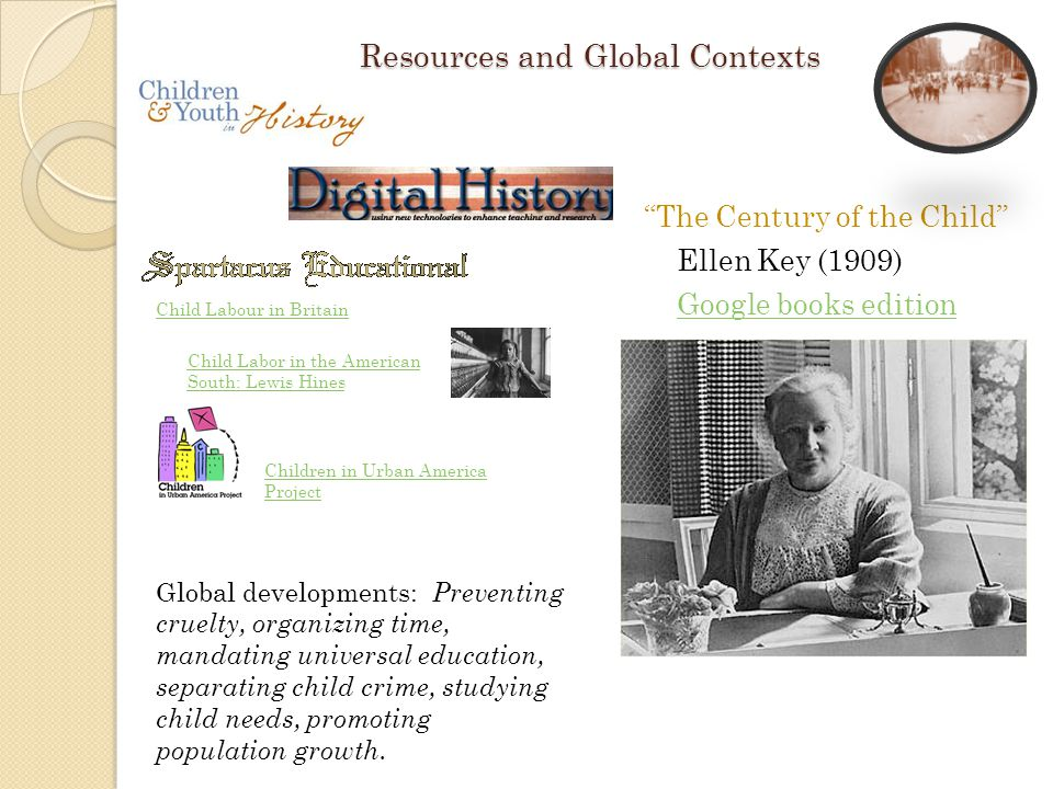 Resources and Global Contexts Ch The Century of the Child Ellen Key (1909) Google books edition Child Labour in Britain Child Labor in the American South: Lewis Hines Children in Urban America Project Global developments: Preventing cruelty, organizing time, mandating universal education, separating child crime, studying child needs, promoting population growth.