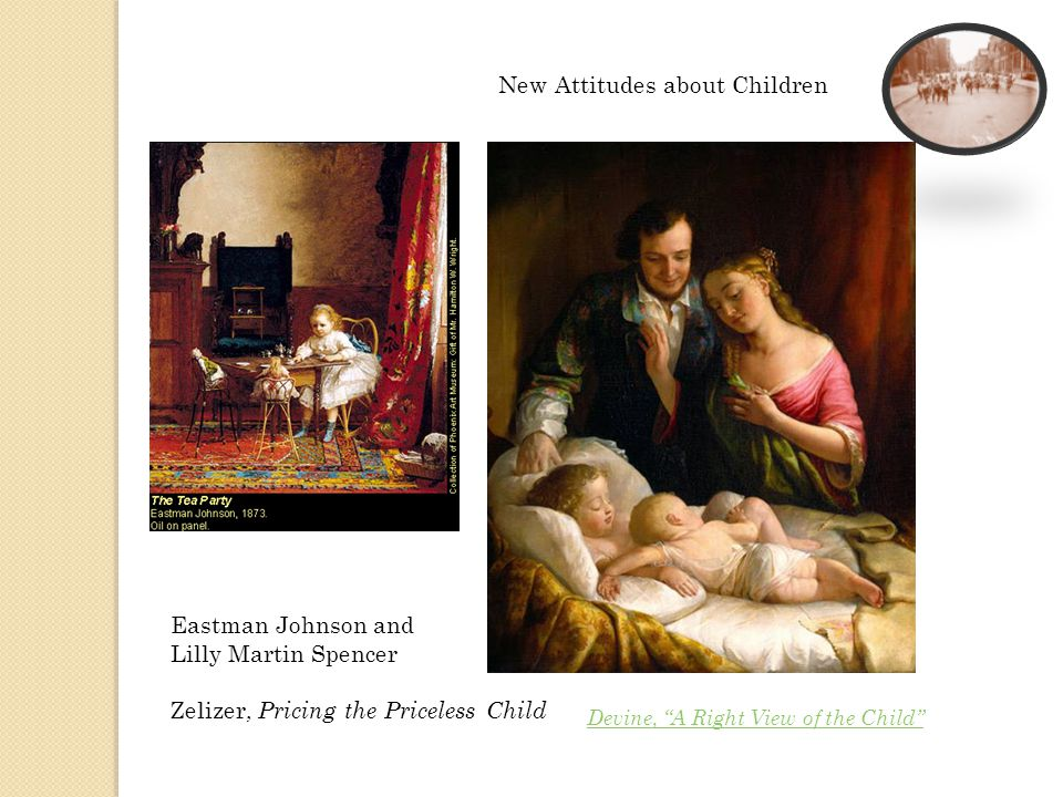 Eastman Johnson and Lilly Martin Spencer Zelizer, Pricing the Priceless Child New Attitudes about Children Devine, A Right View of the Child
