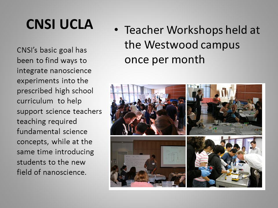 CNSI UCLA Teacher Workshops held at the Westwood campus once per month CNSI's basic goal has been to find ways to integrate nanoscience experiments into the prescribed high school curriculum to help support science teachers teaching required fundamental science concepts, while at the same time introducing students to the new field of nanoscience.