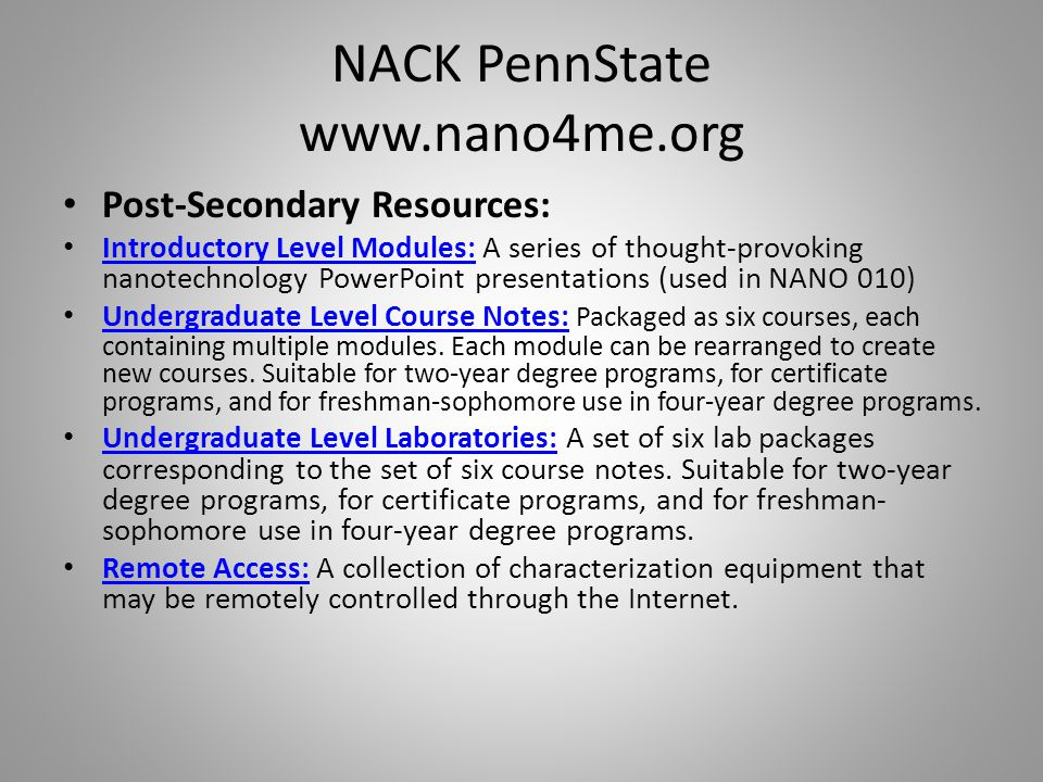 NACK PennState www.nano4me.org Post-Secondary Resources: Introductory Level Modules: A series of thought-provoking nanotechnology PowerPoint presentations (used in NANO 010) Introductory Level Modules: Undergraduate Level Course Notes: Packaged as six courses, each containing multiple modules.