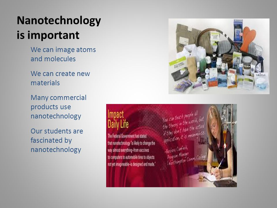 Nanotechnology is important We can image atoms and molecules We can create new materials Many commercial products use nanotechnology Our students are fascinated by nanotechnology