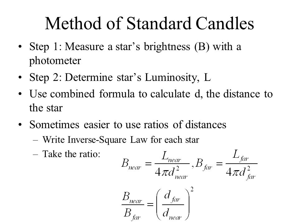 Method of Standard Candles Step 1: Measure a star's brightness (B) with a photometer Step 2: Determine star's Luminosity, L Use combined formula to ca