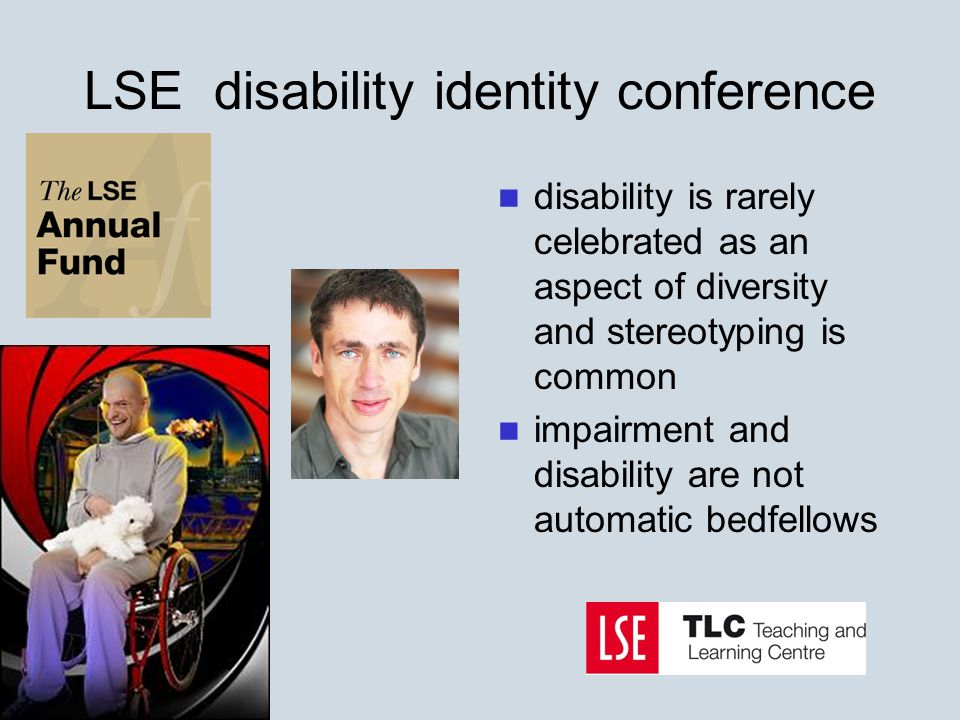 LSE disability identity conference disability is rarely celebrated as an aspect of diversity and stereotyping is common impairment and disability are