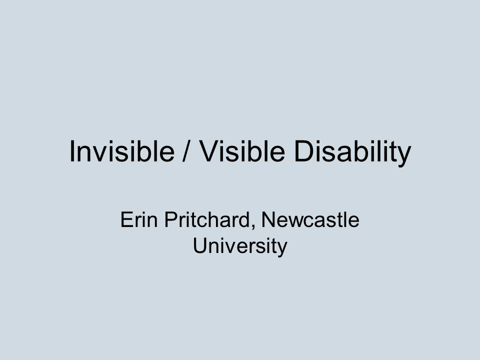 Invisible / Visible Disability Erin Pritchard, Newcastle University