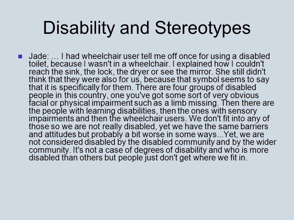 Disability and Stereotypes Jade: … I had wheelchair user tell me off once for using a disabled toilet, because I wasn't in a wheelchair. I explained h