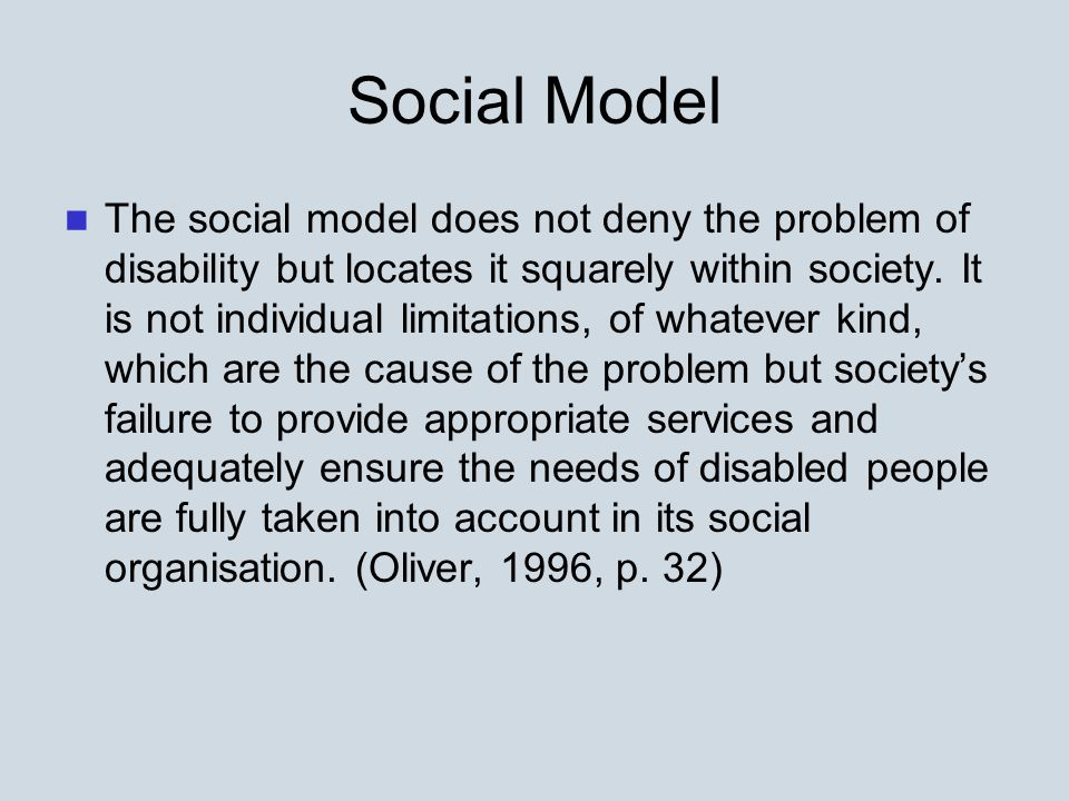 Social Model The social model does not deny the problem of disability but locates it squarely within society.