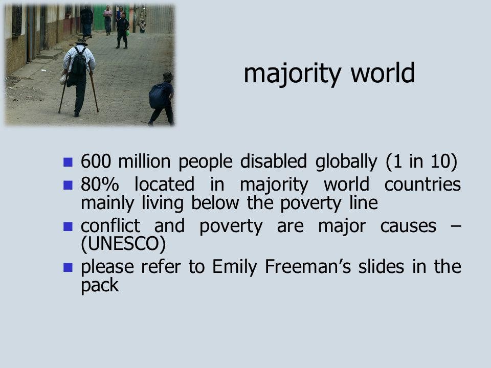 majority world 600 million people disabled globally (1 in 10) 80% located in majority world countries mainly living below the poverty line conflict and poverty are major causes – (UNESCO) please refer to Emily Freeman's slides in the pack