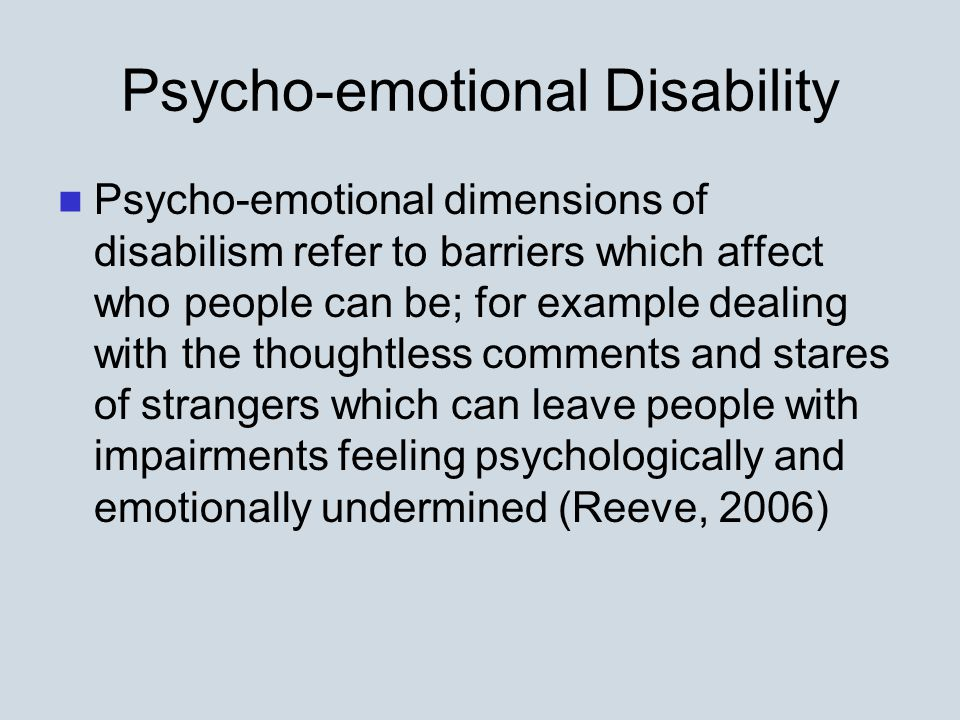 Psycho-emotional Disability Psycho-emotional dimensions of disabilism refer to barriers which affect who people can be; for example dealing with the thoughtless comments and stares of strangers which can leave people with impairments feeling psychologically and emotionally undermined (Reeve, 2006)