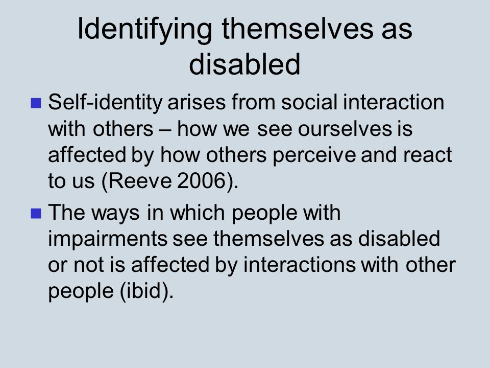 Identifying themselves as disabled Self-identity arises from social interaction with others – how we see ourselves is affected by how others perceive