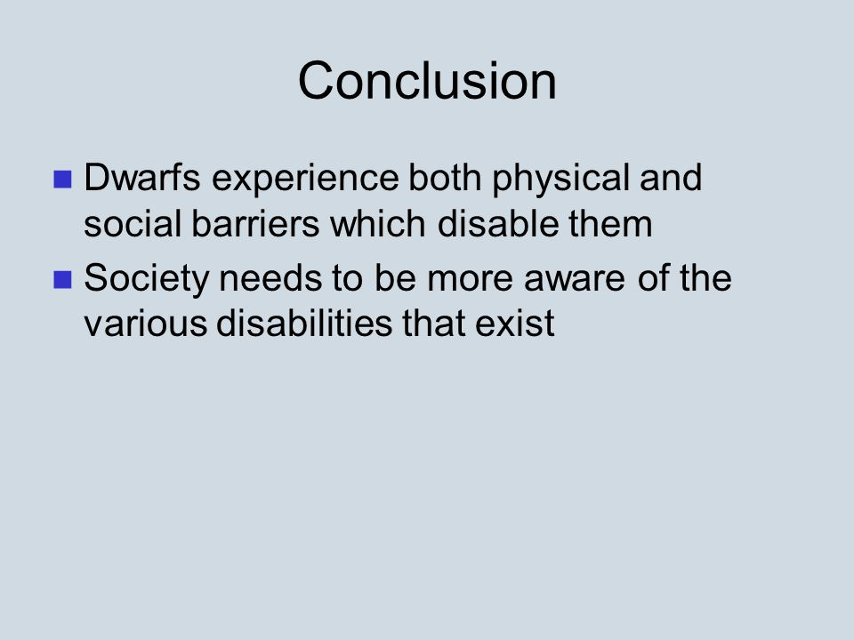 Conclusion Dwarfs experience both physical and social barriers which disable them Society needs to be more aware of the various disabilities that exist