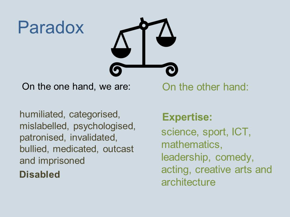 Paradox On the one hand, we are: humiliated, categorised, mislabelled, psychologised, patronised, invalidated, bullied, medicated, outcast and imprisoned Disabled On the other hand: Expertise: science, sport, ICT, mathematics, leadership, comedy, acting, creative arts and architecture