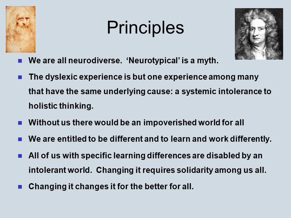 Principles We are all neurodiverse. 'Neurotypical' is a myth. The dyslexic experience is but one experience among many that have the same underlying c