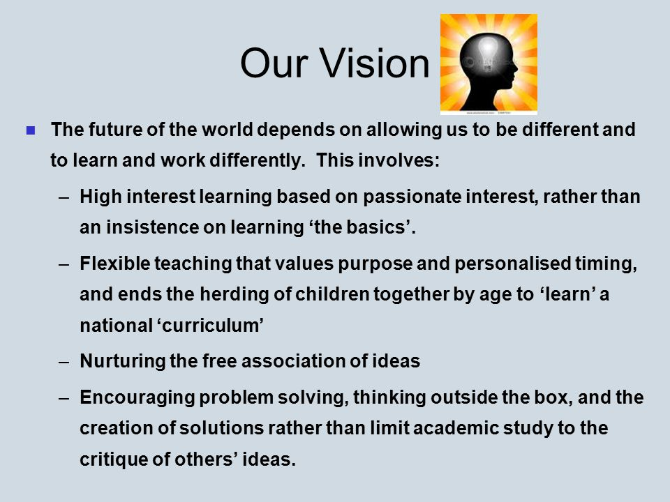 Our Vision The future of the world depends on allowing us to be different and to learn and work differently. This involves: – –High interest learning