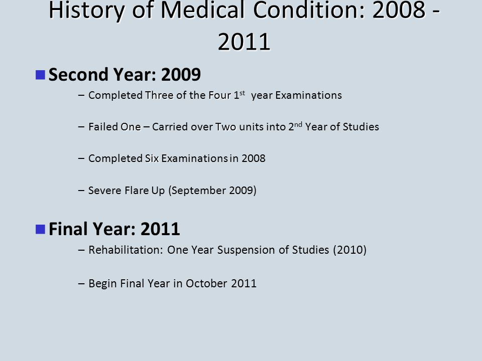 History of Medical Condition: 2008 - 2011 Second Year: 2009 –ThreeFour –Completed Three of the Four 1 st year Examinations –One Two –Failed One – Carried over Two units into 2 nd Year of Studies –Six –Completed Six Examinations in 2008 – –Severe Flare Up (September 2009) Final Year: 2011 – –Rehabilitation: One Year Suspension of Studies (2010) – –Begin Final Year in October 2011