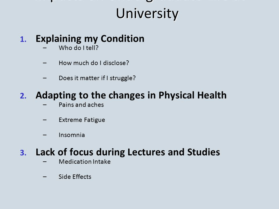 Impacts on Undergraduate Life at University 1. 1. Explaining my Condition – –Who do I tell? – –How much do I disclose? – –Does it matter if I struggle
