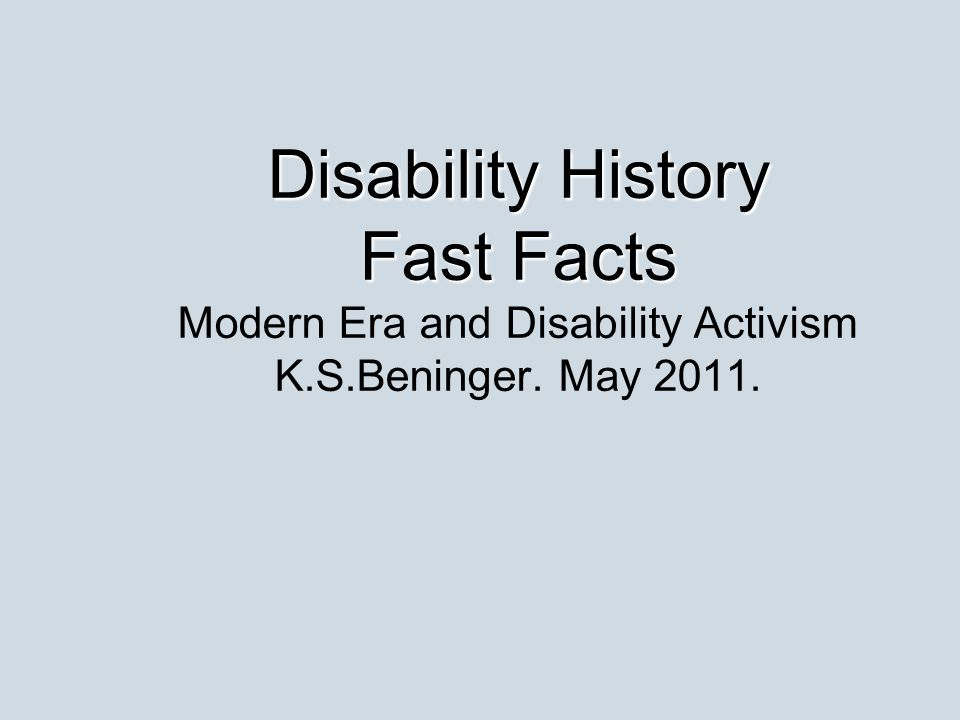 Disability History Fast Facts Disability History Fast Facts Modern Era and Disability Activism K.S.Beninger. May 2011.