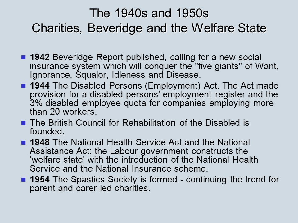 The 1940s and 1950s Charities, Beveridge and the Welfare State 1942 Beveridge Report published, calling for a new social insurance system which will conquer the five giants of Want, Ignorance, Squalor, Idleness and Disease.