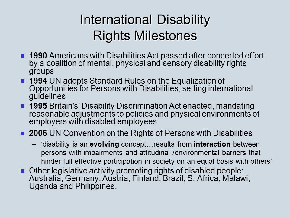 International Disability Rights Milestones 1990 Americans with Disabilities Act passed after concerted effort by a coalition of mental, physical and sensory disability rights groups 1994 UN adopts Standard Rules on the Equalization of Opportunities for Persons with Disabilities, setting international guidelines 1995 Britain s' Disability Discrimination Act enacted, mandating reasonable adjustments to policies and physical environments of employers with disabled employees 2006 UN Convention on the Rights of Persons with Disabilities – –'disability is an evolving concept…results from interaction between persons with impairments and attitudinal /environmental barriers that hinder full effective participation in society on an equal basis with others' Other legislative activity promoting rights of disabled people: Australia, Germany, Austria, Finland, Brazil, S.