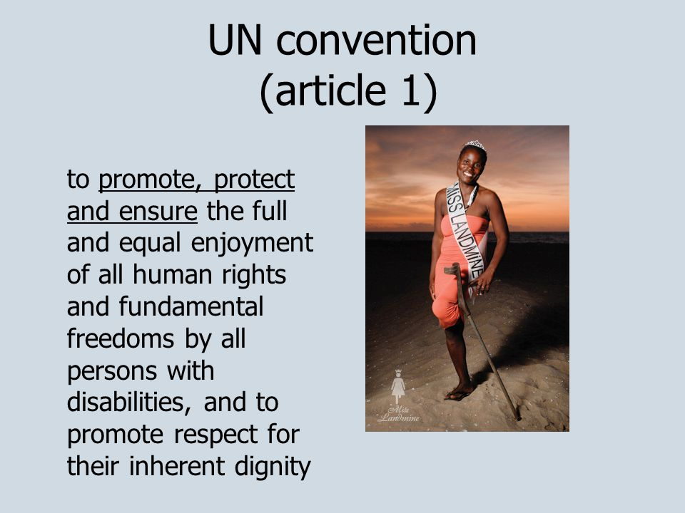 UN convention (article 1) to promote, protect and ensure the full and equal enjoyment of all human rights and fundamental freedoms by all persons with disabilities, and to promote respect for their inherent dignity