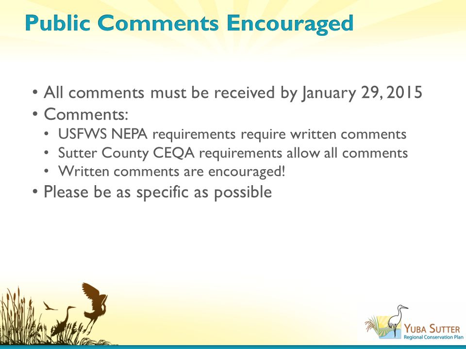 All comments must be received by January 29, 2015 Comments: USFWS NEPA requirements require written comments Sutter County CEQA requirements allow all comments Written comments are encouraged.