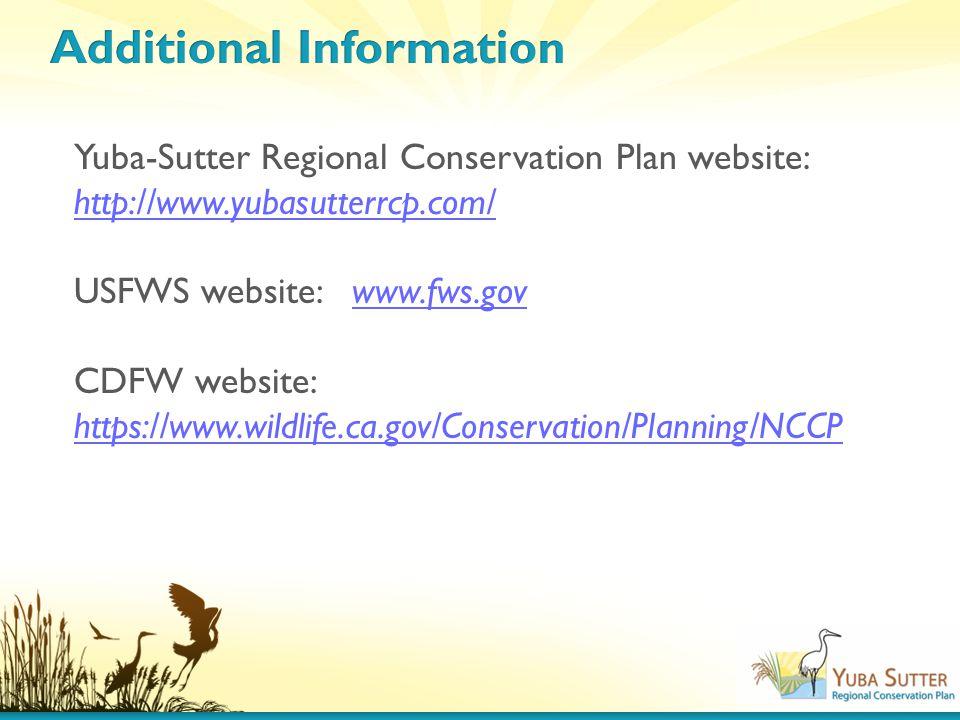 Yuba-Sutter Regional Conservation Plan website: http://www.yubasutterrcp.com/ http://www.yubasutterrcp.com/ USFWS website: www.fws.govwww.fws.gov CDFW website: https://www.wildlife.ca.gov/Conservation/Planning/NCCP https://www.wildlife.ca.gov/Conservation/Planning/NCCP
